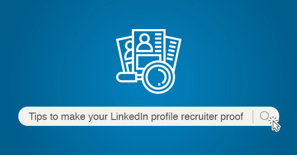 Tips to make your LinkedIn profile recruiter proof
